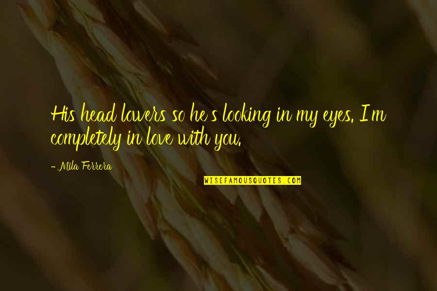 Looking Into Each Other's Eyes Quotes By Mila Ferrera: His head lowers so he's looking in my