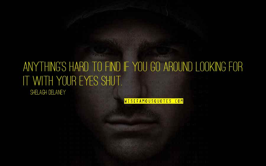 Looking Into Each Other's Eyes Quotes By Shelagh Delaney: Anything's hard to find if you go around