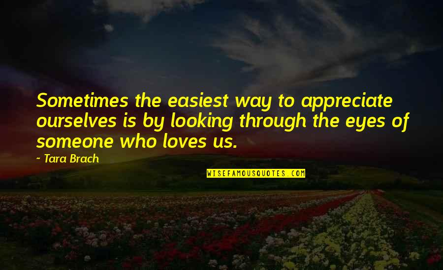 Looking Into Each Other's Eyes Quotes By Tara Brach: Sometimes the easiest way to appreciate ourselves is