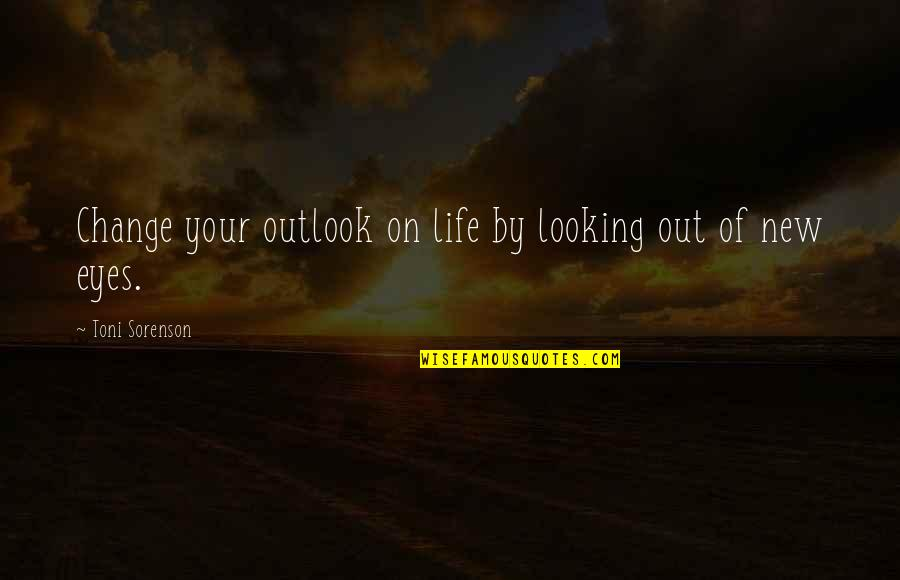 Looking Into Each Other's Eyes Quotes By Toni Sorenson: Change your outlook on life by looking out