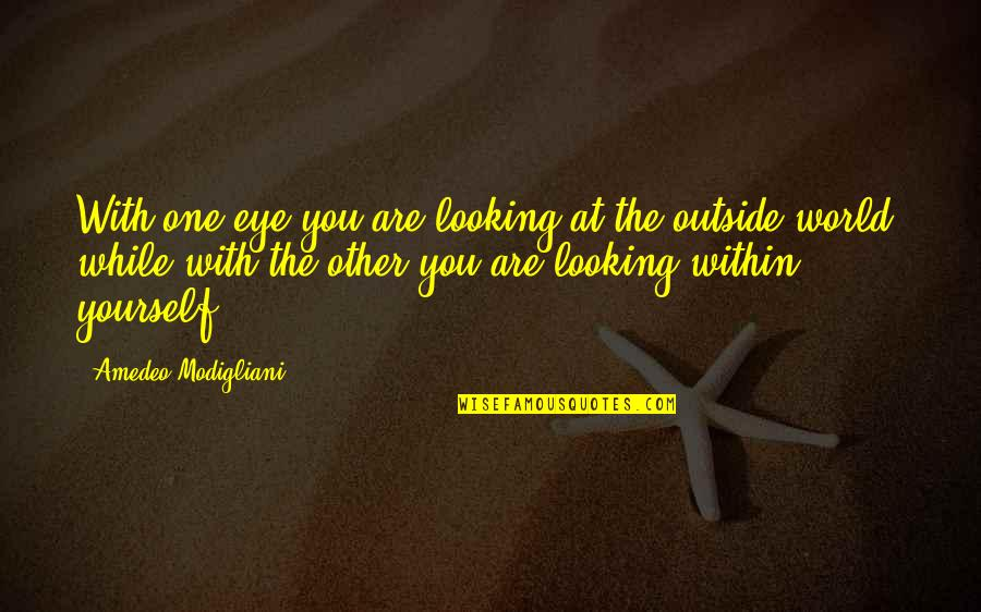 Looking Within Quotes By Amedeo Modigliani: With one eye you are looking at the