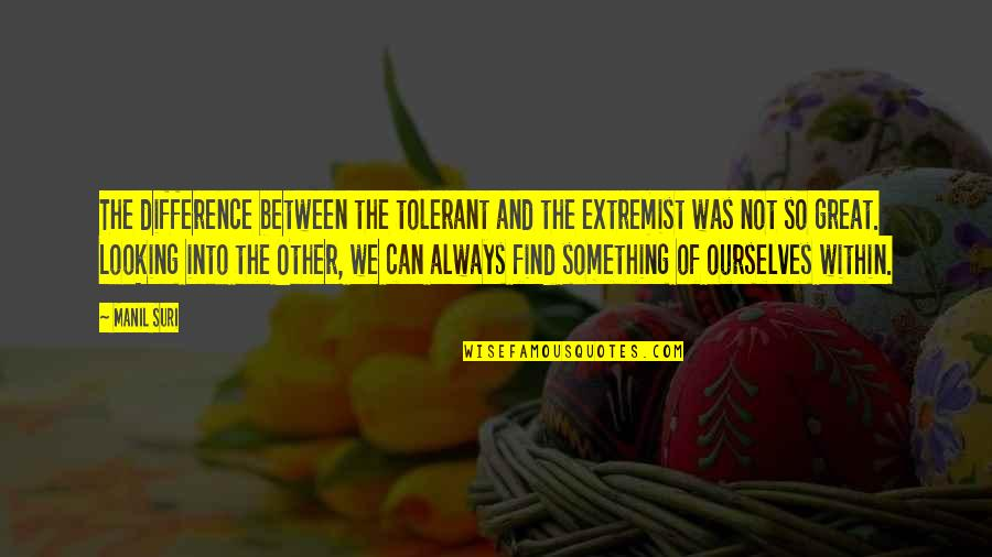Looking Within Quotes By Manil Suri: The difference between the tolerant and the extremist