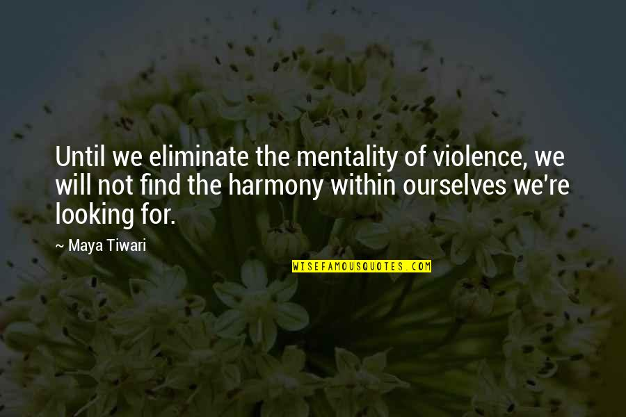 Looking Within Quotes By Maya Tiwari: Until we eliminate the mentality of violence, we