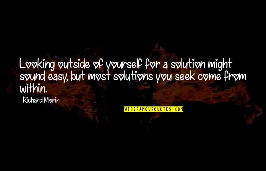 Looking Within Quotes By Richard Morin: Looking outside of yourself for a solution might