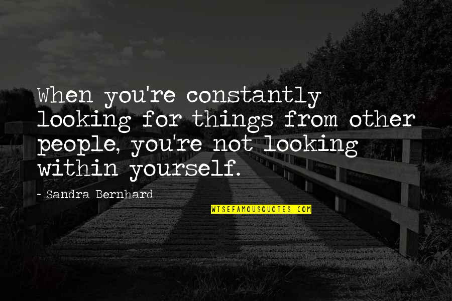 Looking Within Quotes By Sandra Bernhard: When you're constantly looking for things from other