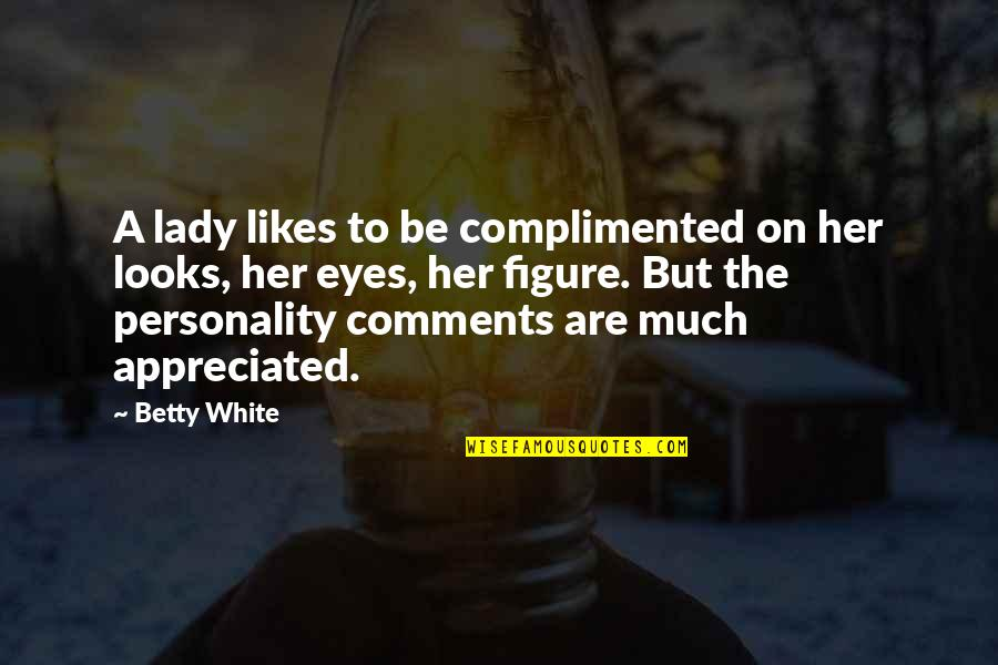 Looks Over Personality Quotes By Betty White: A lady likes to be complimented on her