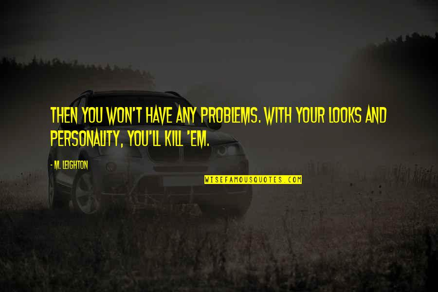 Looks Over Personality Quotes By M. Leighton: Then you won't have any problems. With your