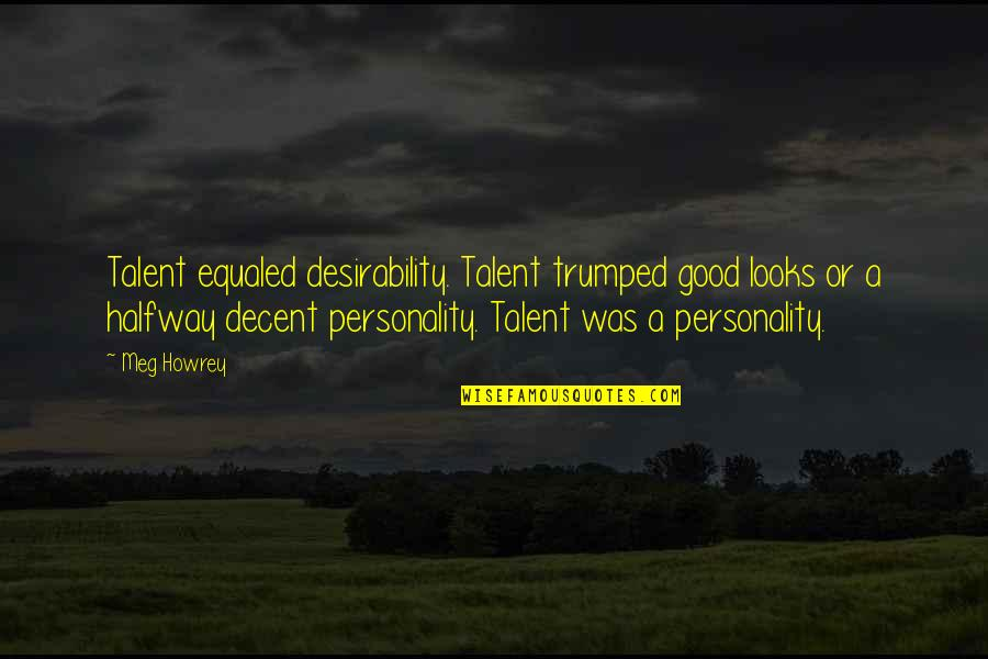 Looks Over Personality Quotes By Meg Howrey: Talent equaled desirability. Talent trumped good looks or