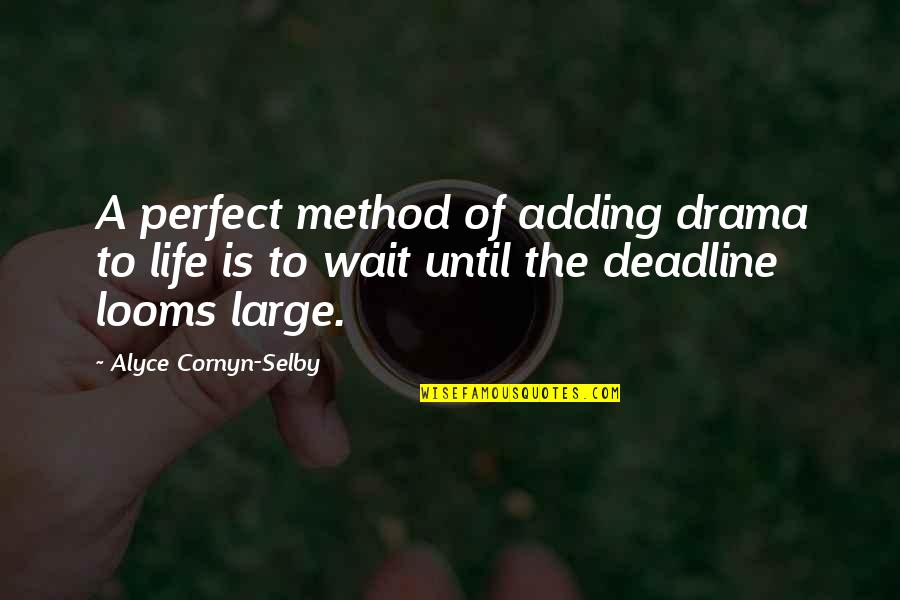 Looms Quotes By Alyce Cornyn-Selby: A perfect method of adding drama to life