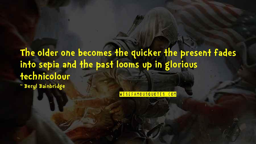 Looms Quotes By Beryl Bainbridge: The older one becomes the quicker the present
