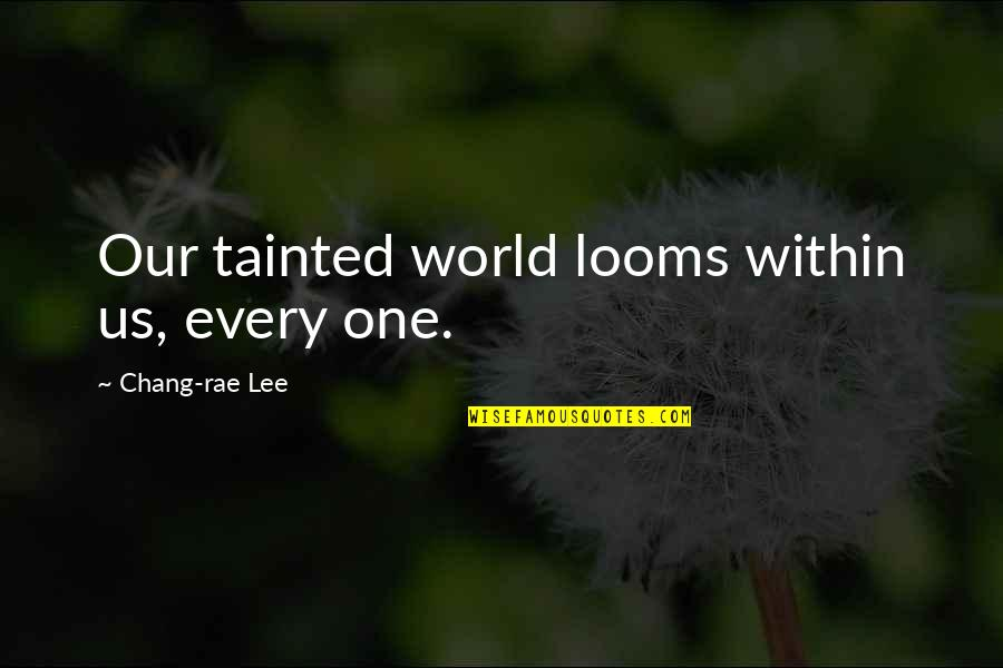 Looms Quotes By Chang-rae Lee: Our tainted world looms within us, every one.