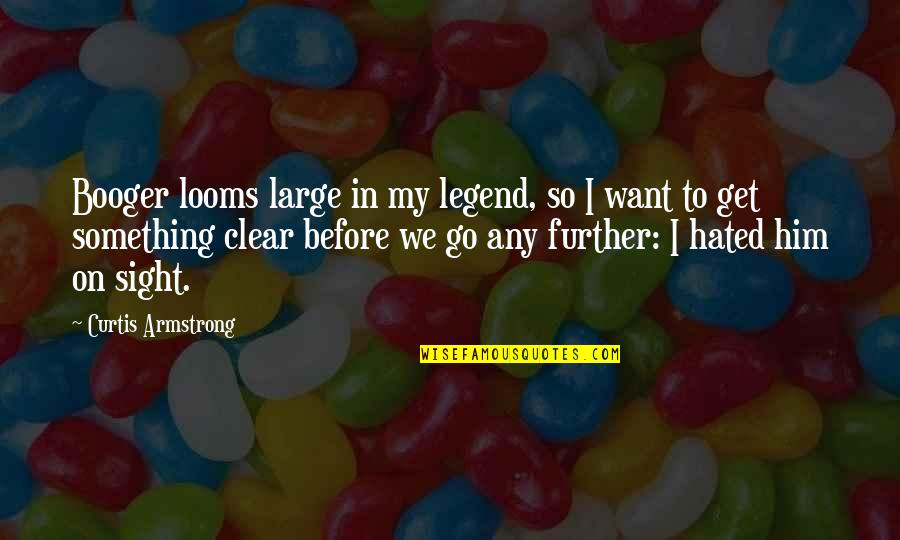 Looms Quotes By Curtis Armstrong: Booger looms large in my legend, so I
