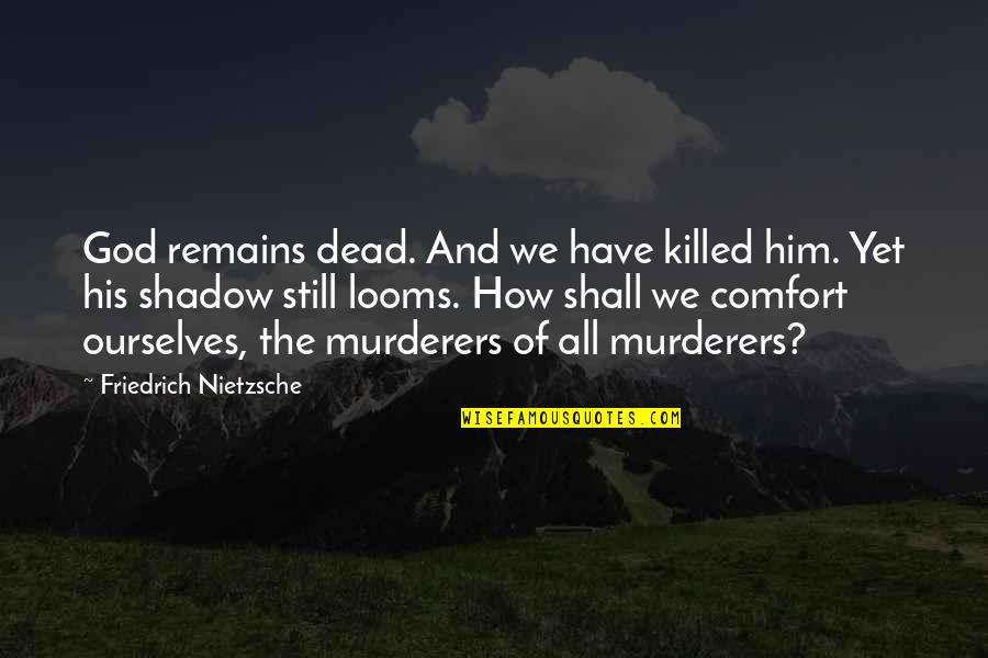 Looms Quotes By Friedrich Nietzsche: God remains dead. And we have killed him.