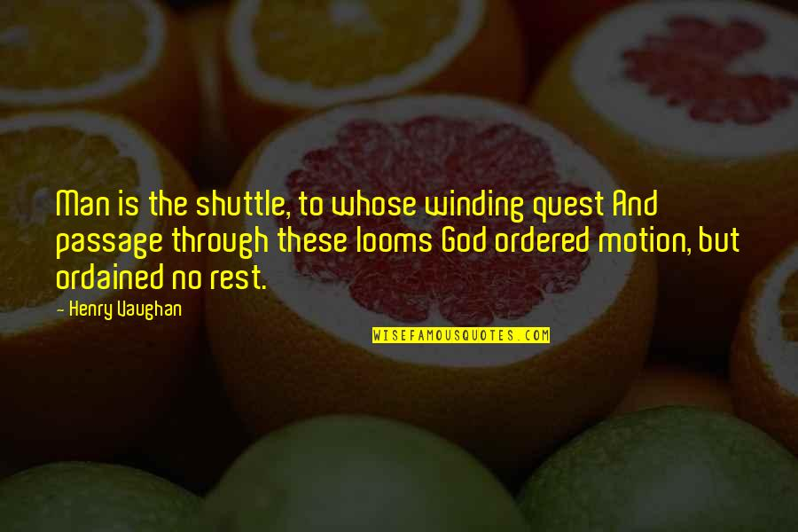 Looms Quotes By Henry Vaughan: Man is the shuttle, to whose winding quest