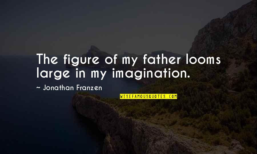 Looms Quotes By Jonathan Franzen: The figure of my father looms large in