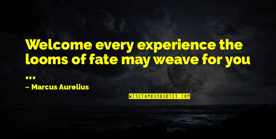 Looms Quotes By Marcus Aurelius: Welcome every experience the looms of fate may