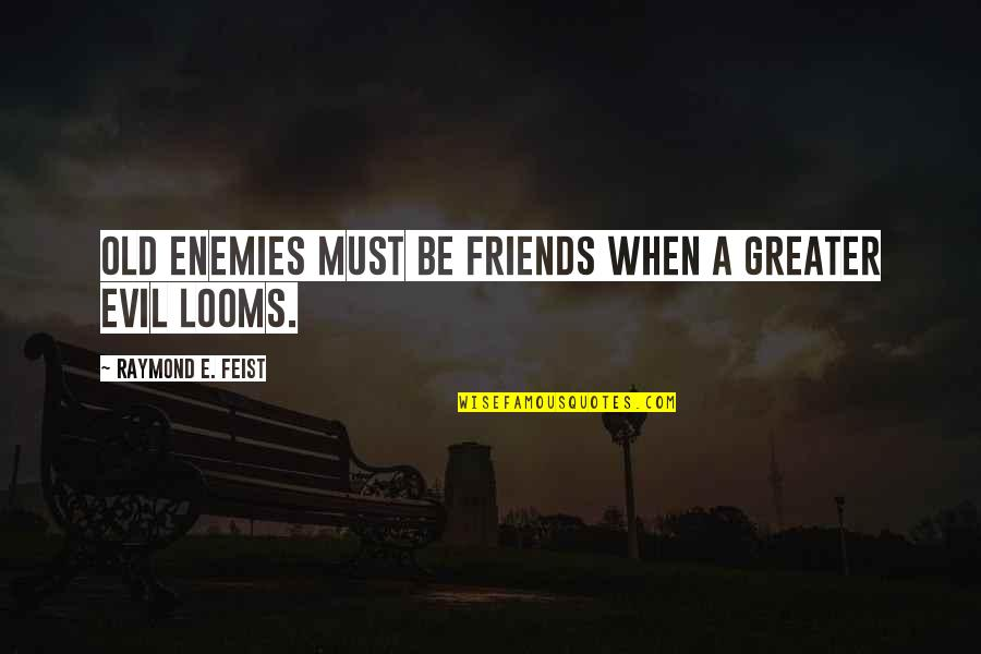 Looms Quotes By Raymond E. Feist: Old enemies must be friends when a greater