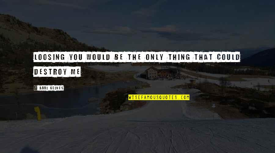 Loosing Quotes By Abbi Glines: Loosing you would be the only thing that