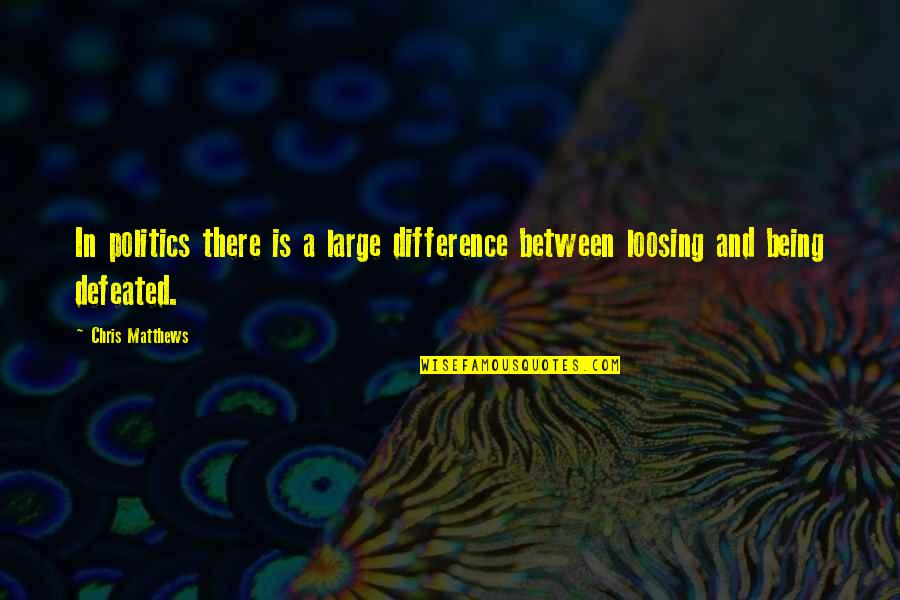 Loosing Quotes By Chris Matthews: In politics there is a large difference between