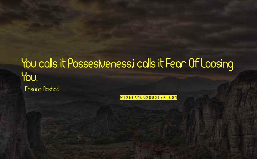 Loosing Quotes By Ehsaan Nashad: You calls it Possesiveness,i calls it Fear Of