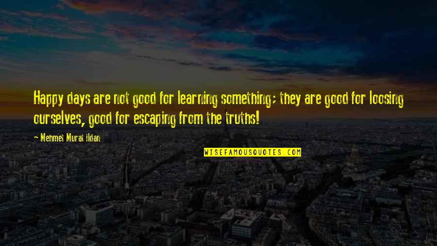 Loosing Quotes By Mehmet Murat Ildan: Happy days are not good for learning something;