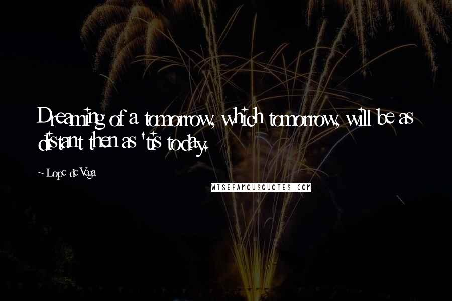 Lope De Vega quotes: Dreaming of a tomorrow, which tomorrow, will be as distant then as 'tis today.