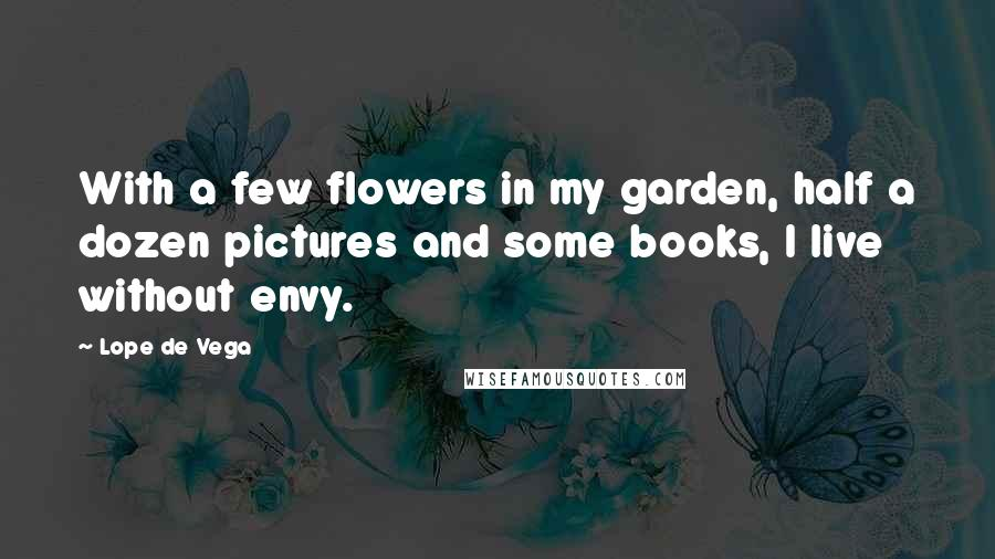 Lope De Vega quotes: With a few flowers in my garden, half a dozen pictures and some books, I live without envy.