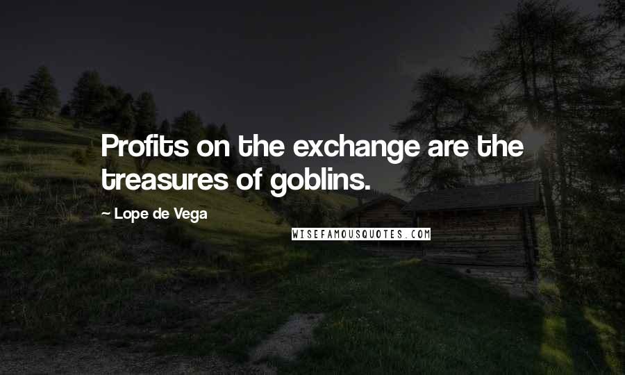 Lope De Vega quotes: Profits on the exchange are the treasures of goblins.