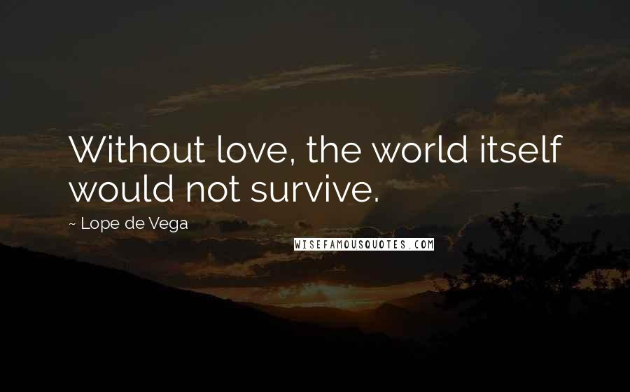Lope De Vega quotes: Without love, the world itself would not survive.
