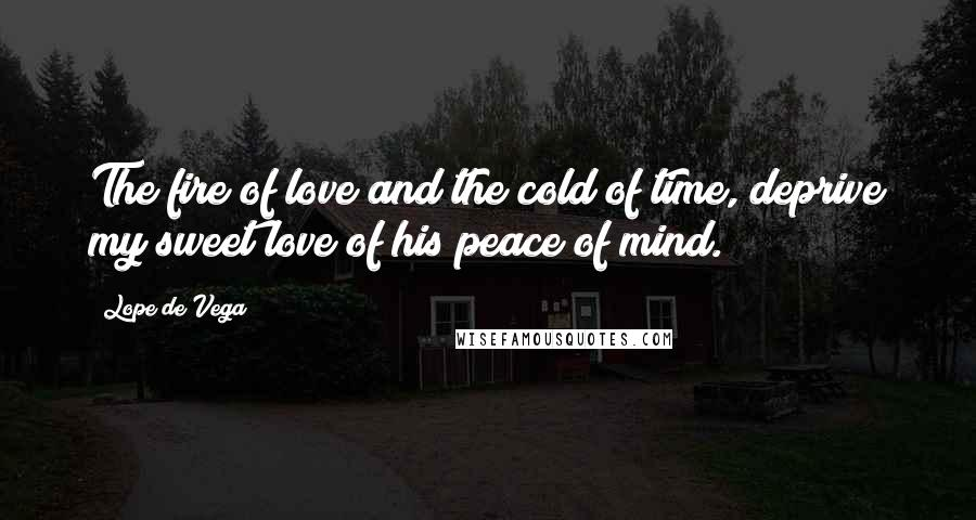 Lope De Vega quotes: The fire of love and the cold of time, deprive my sweet love of his peace of mind.