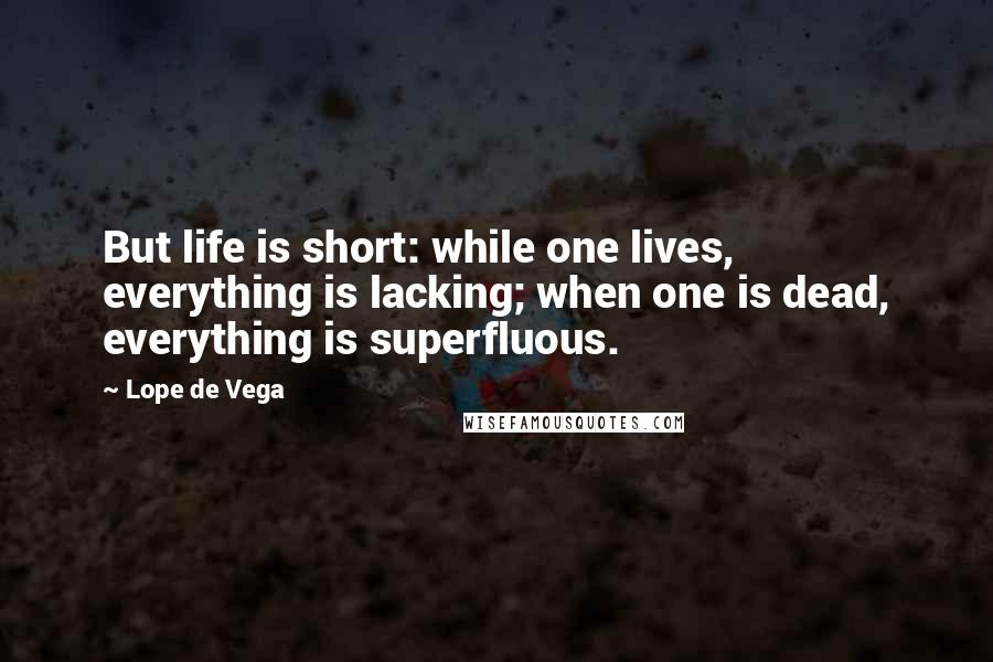 Lope De Vega quotes: But life is short: while one lives, everything is lacking; when one is dead, everything is superfluous.
