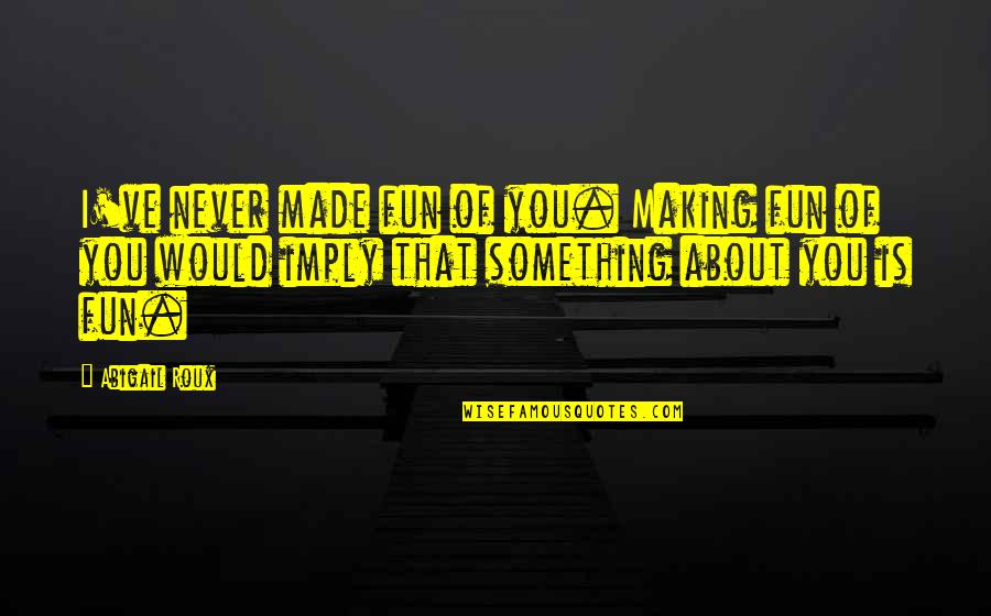 Lopping Quotes By Abigail Roux: I've never made fun of you. Making fun