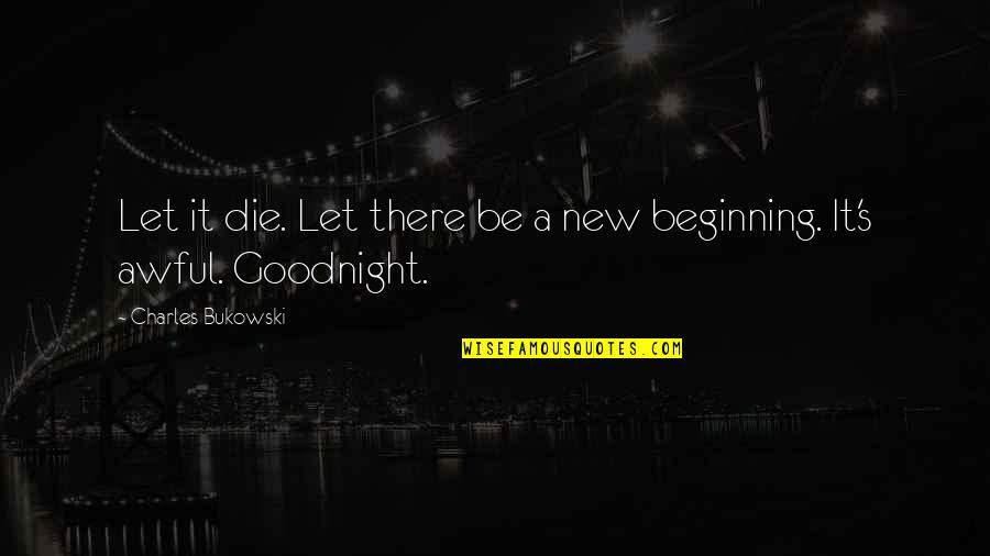 Lopping Quotes By Charles Bukowski: Let it die. Let there be a new