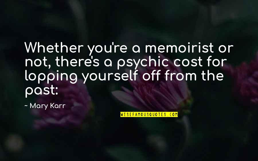 Lopping Quotes By Mary Karr: Whether you're a memoirist or not, there's a