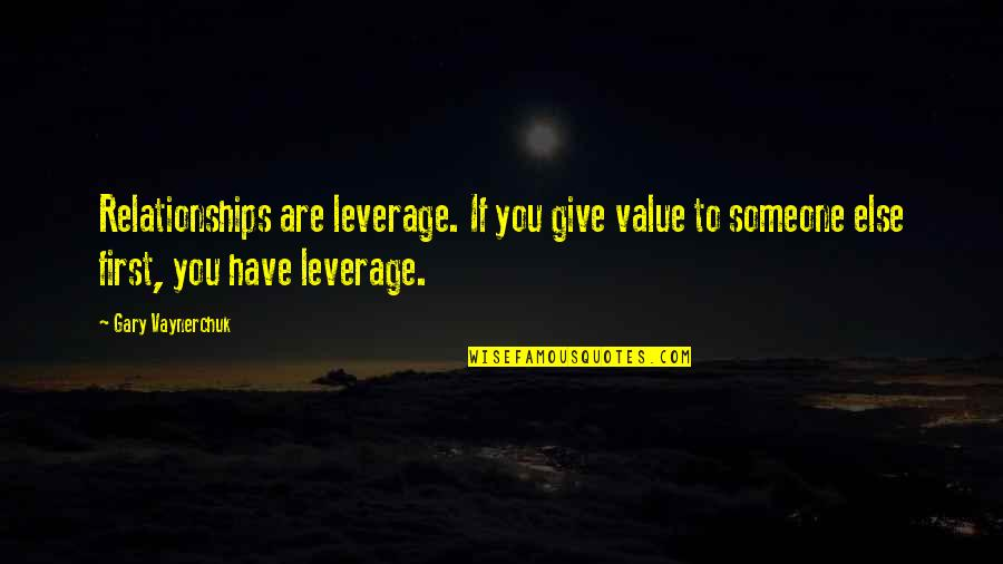 Lopsided Relationship Quotes By Gary Vaynerchuk: Relationships are leverage. If you give value to