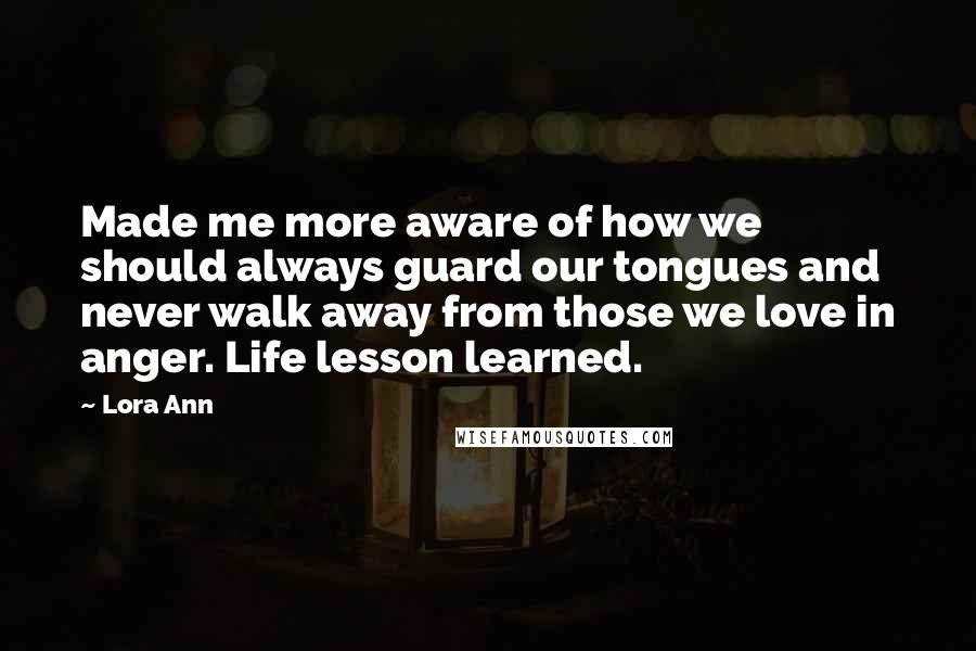 Lora Ann quotes: Made me more aware of how we should always guard our tongues and never walk away from those we love in anger. Life lesson learned.