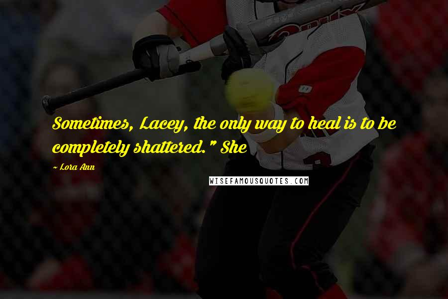 "Lora Ann quotes: Sometimes, Lacey, the only way to heal is to be completely shattered."" She"