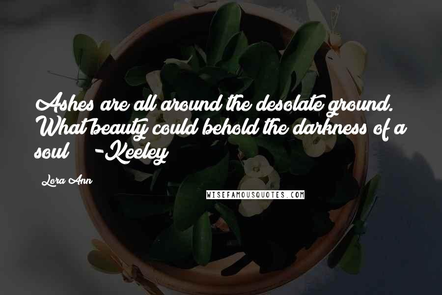 Lora Ann quotes: Ashes are all around the desolate ground. What beauty could behold the darkness of a soul? -Keeley