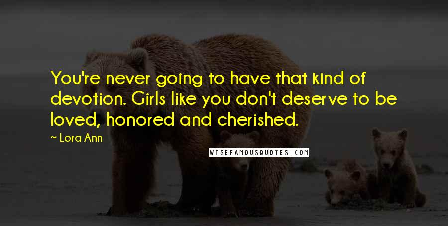 Lora Ann quotes: You're never going to have that kind of devotion. Girls like you don't deserve to be loved, honored and cherished.