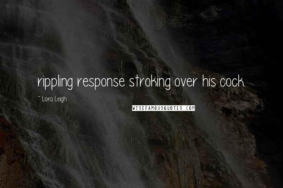 Lora Leigh quotes: rippling response stroking over his cock.