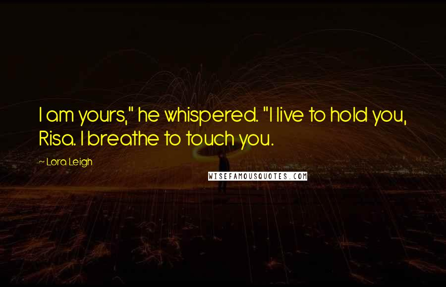 "Lora Leigh quotes: I am yours,"" he whispered. ""I live to hold you, Risa. I breathe to touch you."