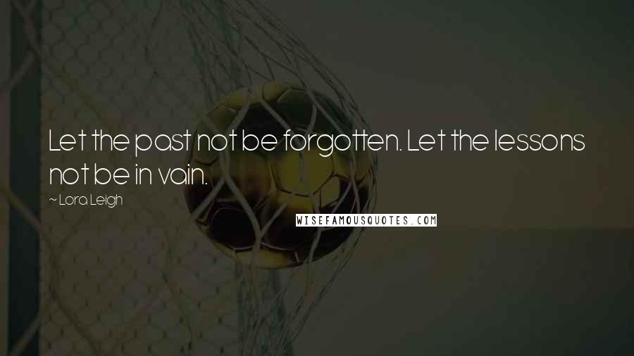 Lora Leigh quotes: Let the past not be forgotten. Let the lessons not be in vain.