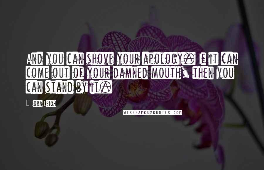 Lora Leigh quotes: And you can shove your apology. If it can come out of your damned mouth, then you can stand by it.