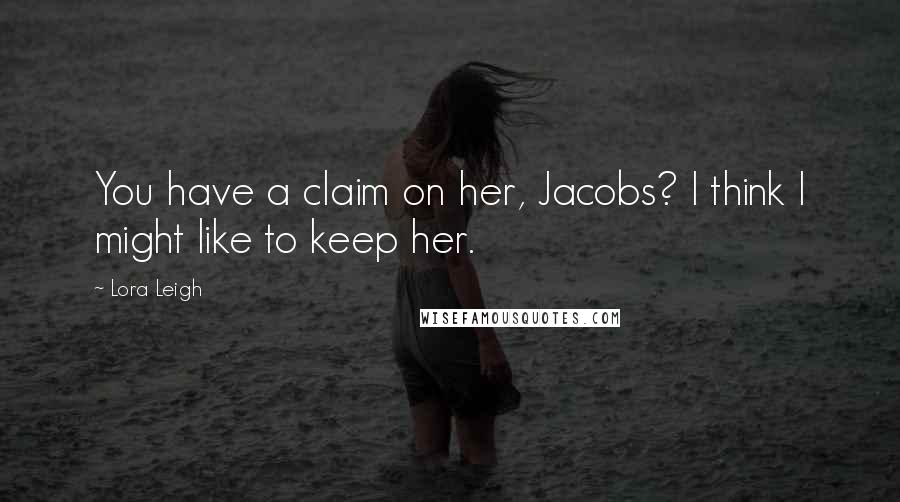 Lora Leigh quotes: You have a claim on her, Jacobs? I think I might like to keep her.