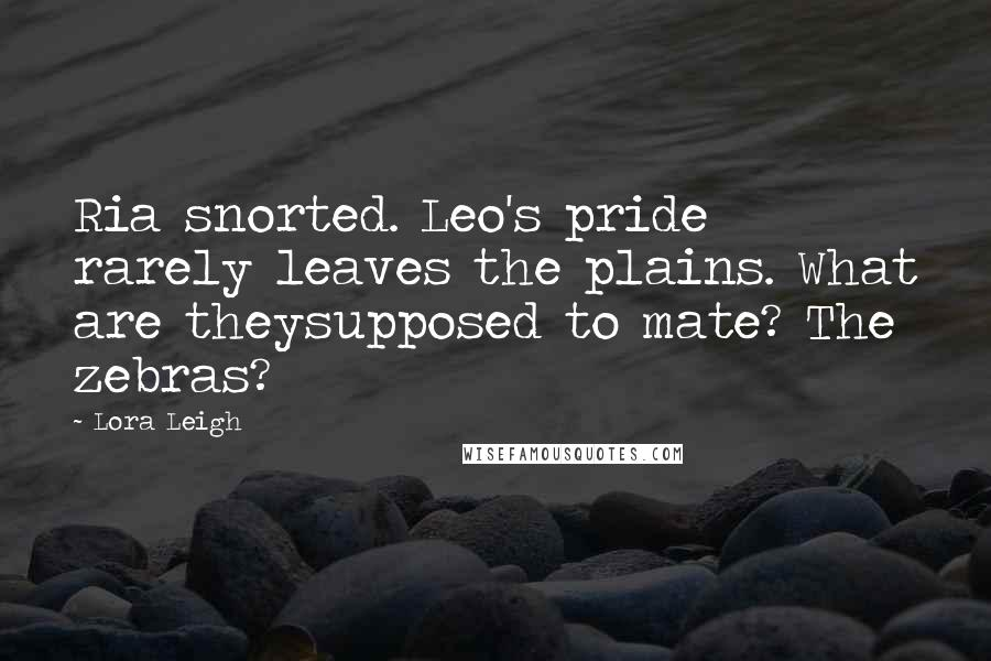 Lora Leigh quotes: Ria snorted. Leo's pride rarely leaves the plains. What are theysupposed to mate? The zebras?