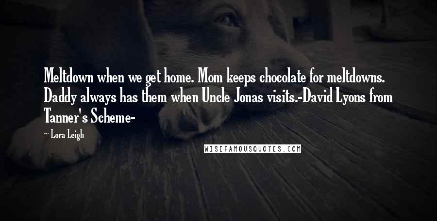 Lora Leigh quotes: Meltdown when we get home. Mom keeps chocolate for meltdowns. Daddy always has them when Uncle Jonas visits.-David Lyons from Tanner's Scheme-
