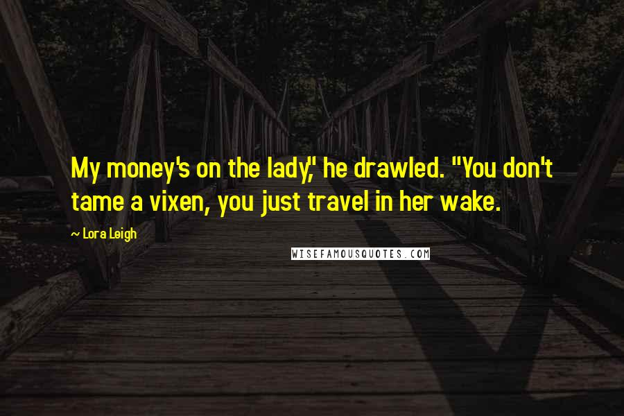 "Lora Leigh quotes: My money's on the lady,"" he drawled. ""You don't tame a vixen, you just travel in her wake."