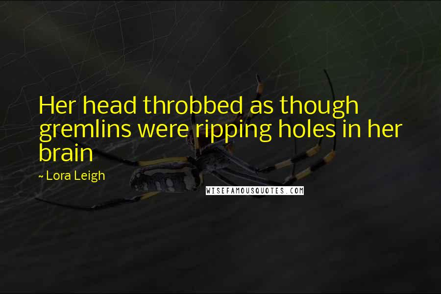 Lora Leigh quotes: Her head throbbed as though gremlins were ripping holes in her brain