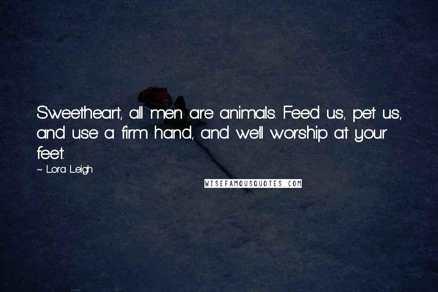 Lora Leigh quotes: Sweetheart, all men are animals. Feed us, pet us, and use a firm hand, and we'll worship at your feet.