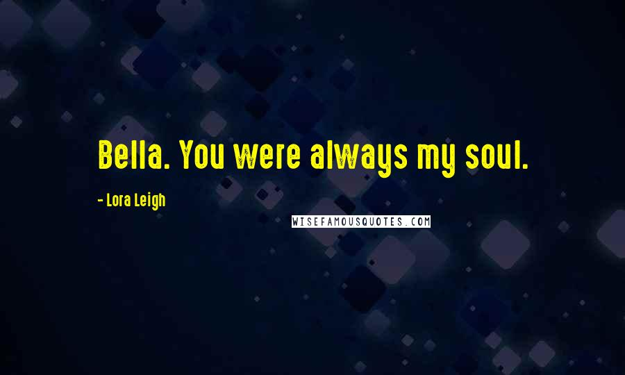 Lora Leigh quotes: Bella. You were always my soul.